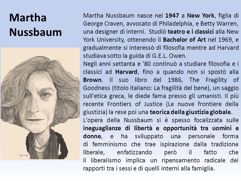 Martha Nussbaum nasce nel 1947 a New York, figlia di George Craven, avvocato di Philadelphia, e Betty Warren, una designer di interni. Studiò teatro e
