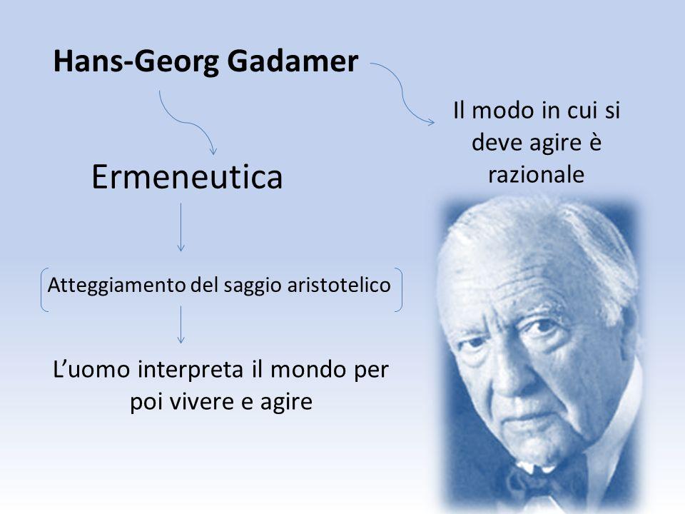 Hans-Georg Gadamer Atteggiamento del saggio aristotelico Luomo interpreta il mondo per poi vivere e agire Ermeneutica Il modo in cui si deve agire è r