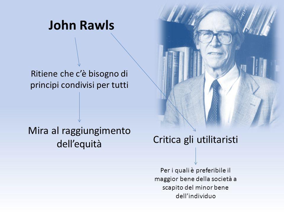 John Rawls Ritiene che cè bisogno di principi condivisi per tutti Mira al raggiungimento dellequità Critica gli utilitaristi Per i quali è preferibile