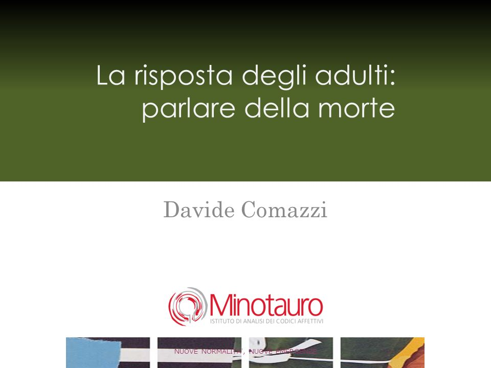 La risposta degli adulti: parlare della morte Davide Comazzi NUOVE NORMALITA, NUOVE EMERGENZE