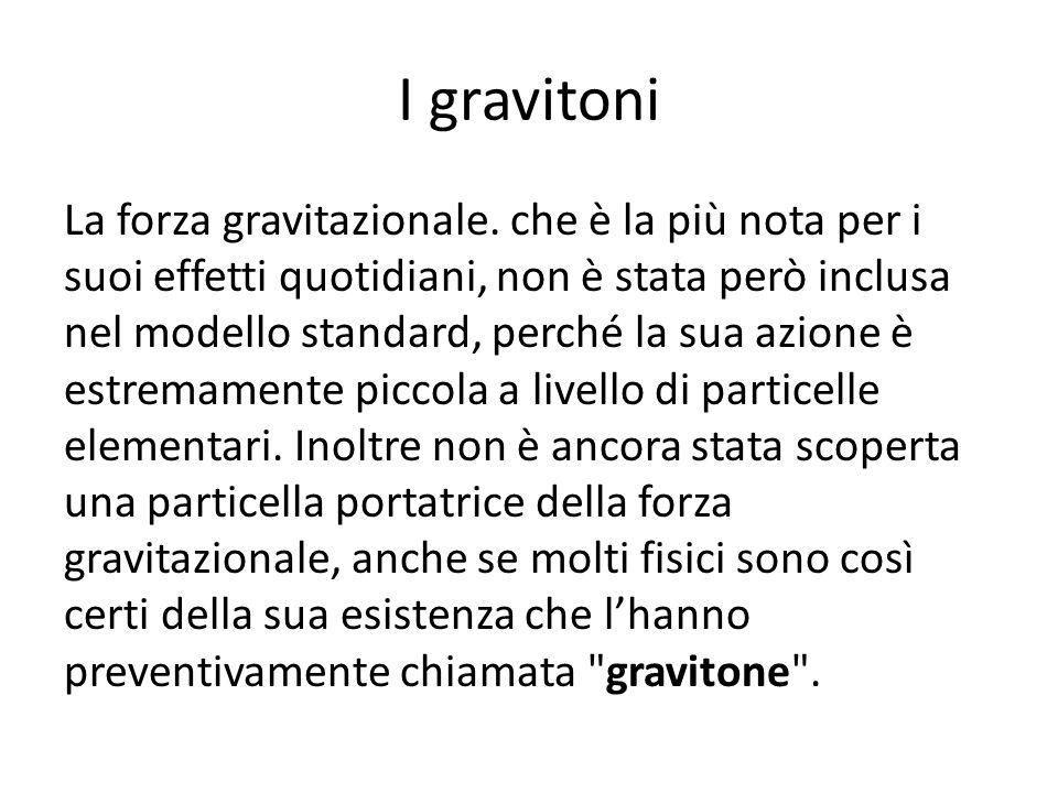 I gravitoni La forza gravitazionale. che è la più nota per i suoi effetti quotidiani, non è stata però inclusa nel modello standard, perché la sua azi
