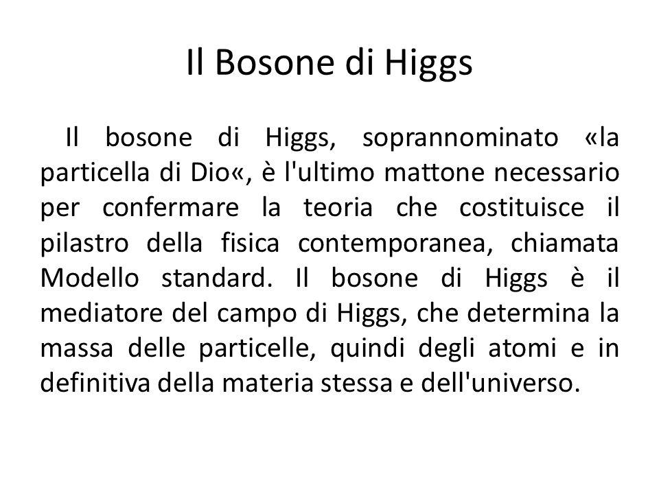 Il Bosone di Higgs Il bosone di Higgs, soprannominato «la particella di Dio«, è l'ultimo mattone necessario per confermare la teoria che costituisce i