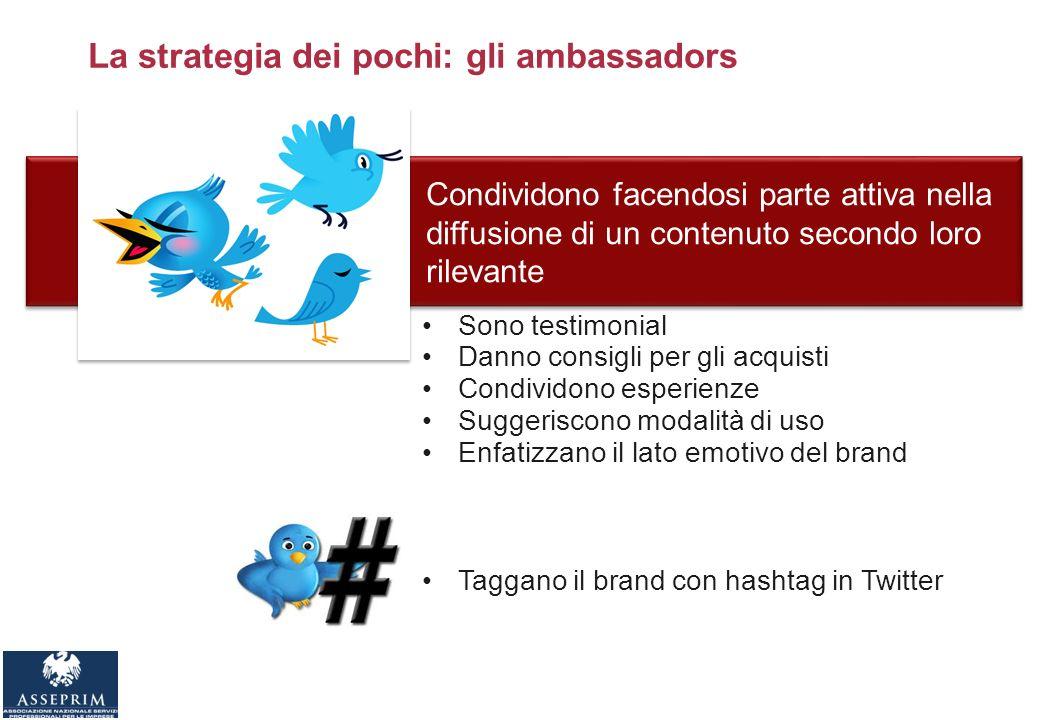 La strategia dei pochi: gli ambassadors Condividono facendosi parte attiva nella diffusione di un contenuto secondo loro rilevante Sono testimonial Danno consigli per gli acquisti Condividono esperienze Suggeriscono modalità di uso Enfatizzano il lato emotivo del brand Taggano il brand con hashtag in Twitter
