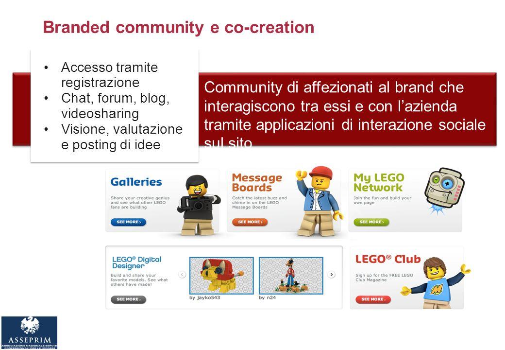 Branded community e co-creation Community di affezionati al brand che interagiscono tra essi e con lazienda tramite applicazioni di interazione sociale sul sito Accesso tramite registrazione Chat, forum, blog, videosharing Visione, valutazione e posting di idee