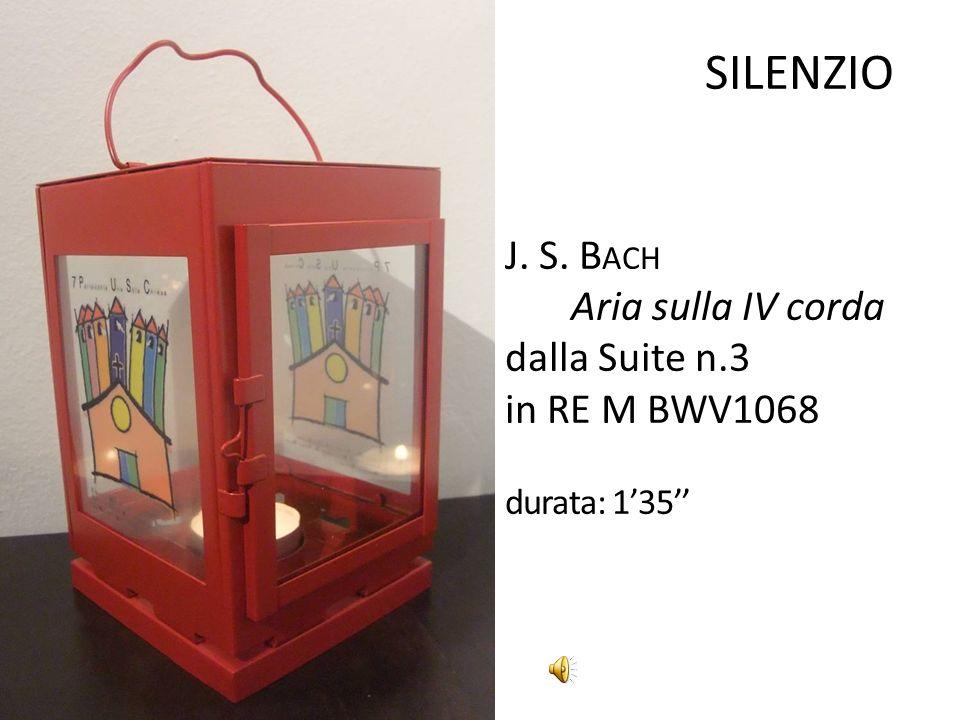 SILENZIO J. S. B ACH Aria sulla IV corda dalla Suite n.3 in RE M BWV1068 durata: 135