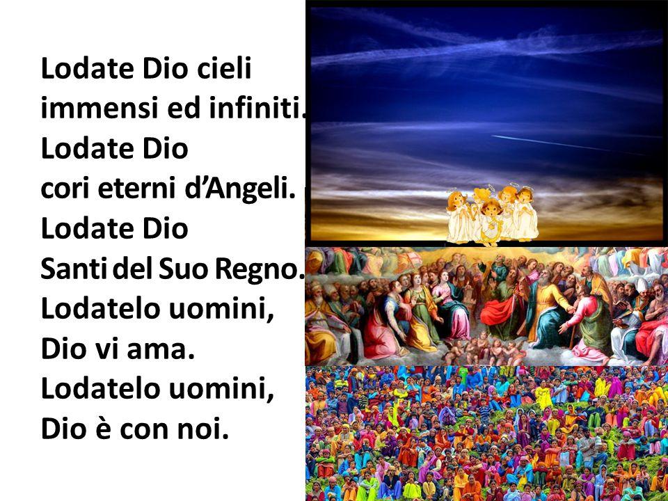 Lodate Dio cieli immensi ed infiniti. Lodate Dio cori eterni dAngeli. Lodate Dio Santi del Suo Regno. Lodatelo uomini, Dio vi ama. Lodatelo uomini, Di
