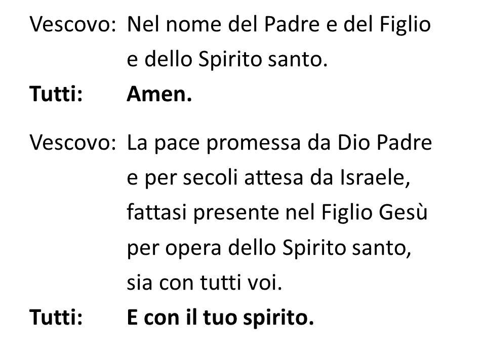 Vescovo:Nel nome del Padre e del Figlio e dello Spirito santo. Tutti:Amen. Vescovo:La pace promessa da Dio Padre e per secoli attesa da Israele, fatta