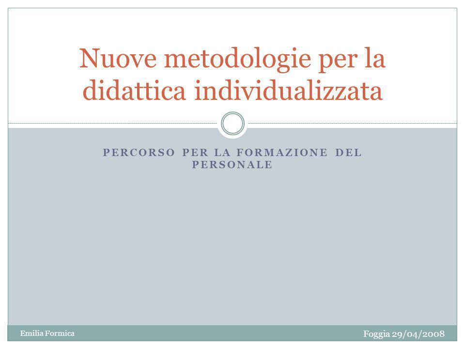 PERCORSO PER LA FORMAZIONE DEL PERSONALE Nuove metodologie per la didattica individualizzata Foggia 29/04/2008 Emilia Formica