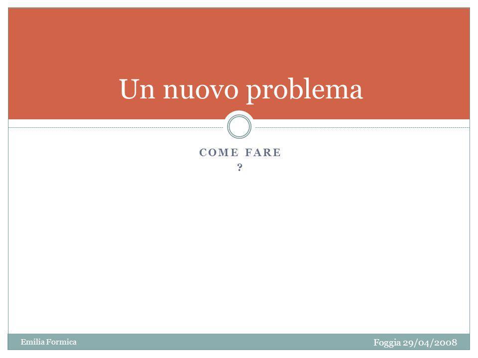 COME FARE ? Un nuovo problema Foggia 29/04/2008 Emilia Formica