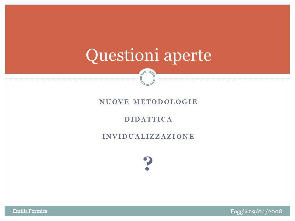 NUOVE METODOLOGIE DIDATTICA INVIDUALIZZAZIONE ? Questioni aperte Foggia 29/04/2008 Emilia Formica