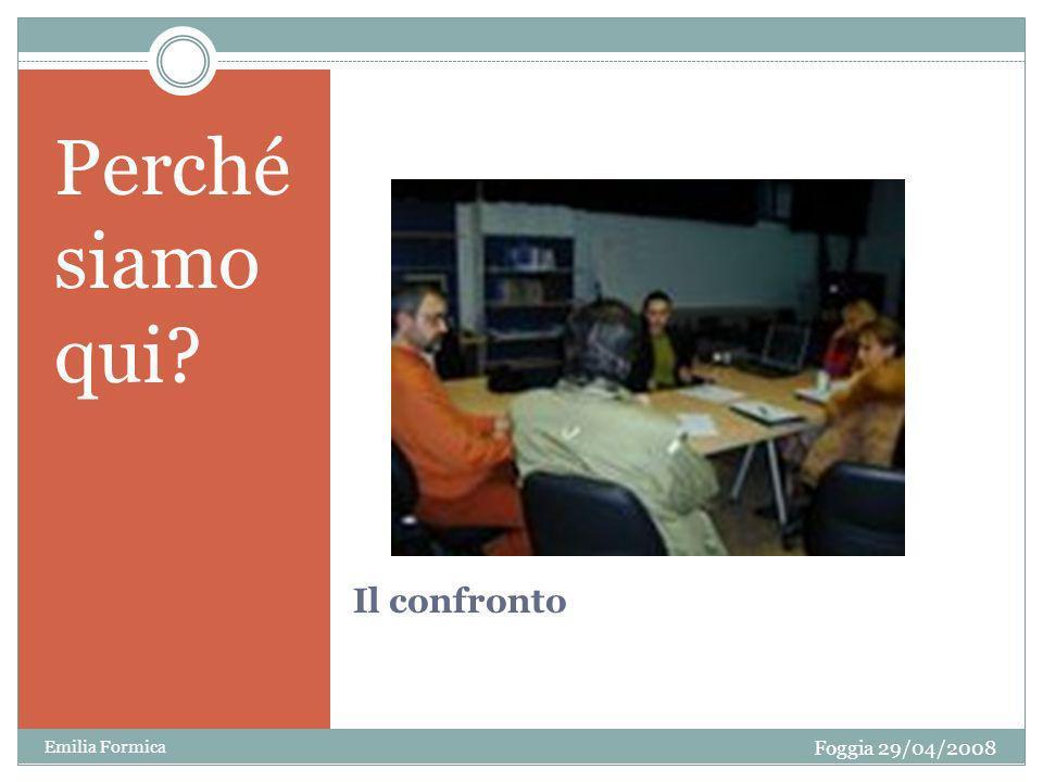 Il confronto Perché siamo qui? Foggia 29/04/2008 Emilia Formica