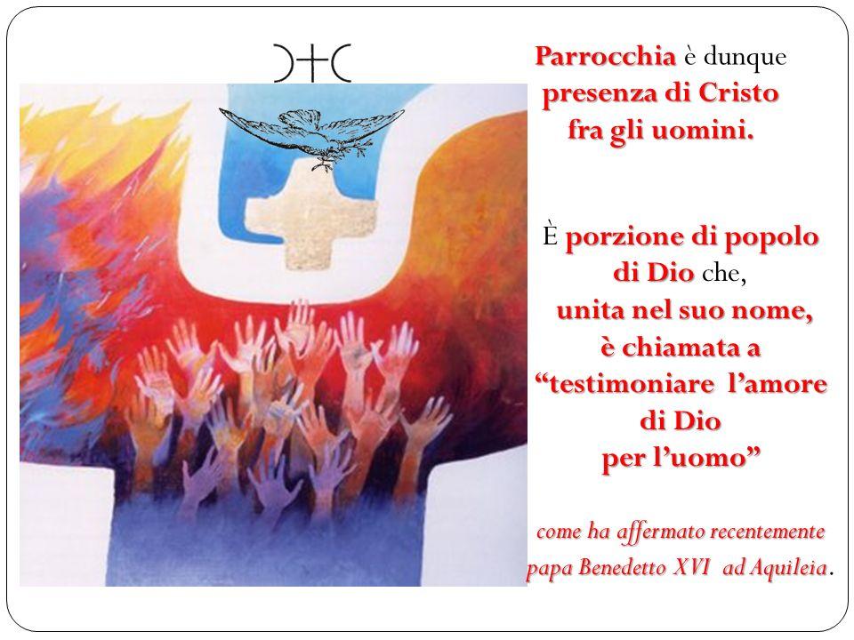 Parrocchia è dunque presenza di Cristo fra gli uomini. È p pp porzione di popolo di Dio che, u uu unita nel suo nome, è chiamata a testimoniare lamore