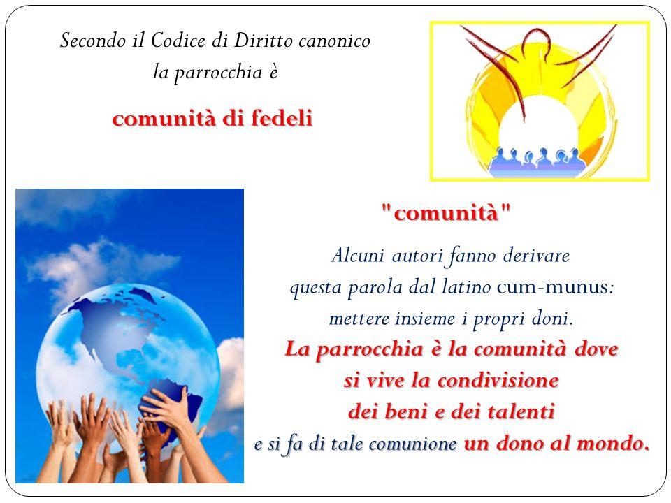 La parrocchia è comunità se, come in una famiglia, - si mettono in comune le proprie capacità, - si vive l uno per l altro, - ci si aiuta e ci si ama scambievolmente.