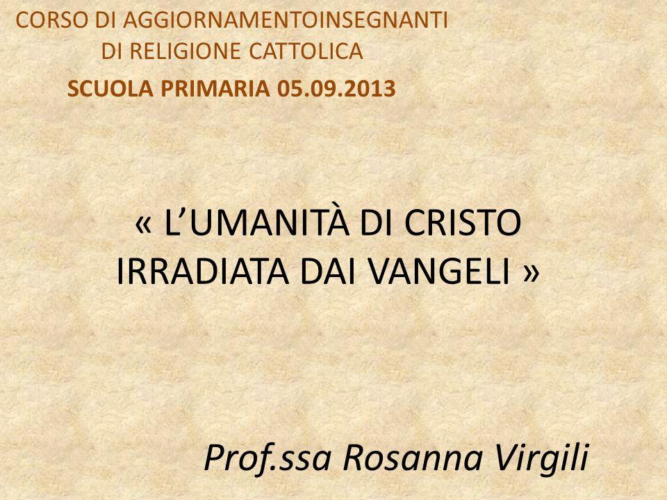 « LUMANITÀ DI CRISTO IRRADIATA DAI VANGELI » CORSO DI AGGIORNAMENTOINSEGNANTI DI RELIGIONE CATTOLICA SCUOLA PRIMARIA 05.09.2013 Prof.ssa Rosanna Virgili