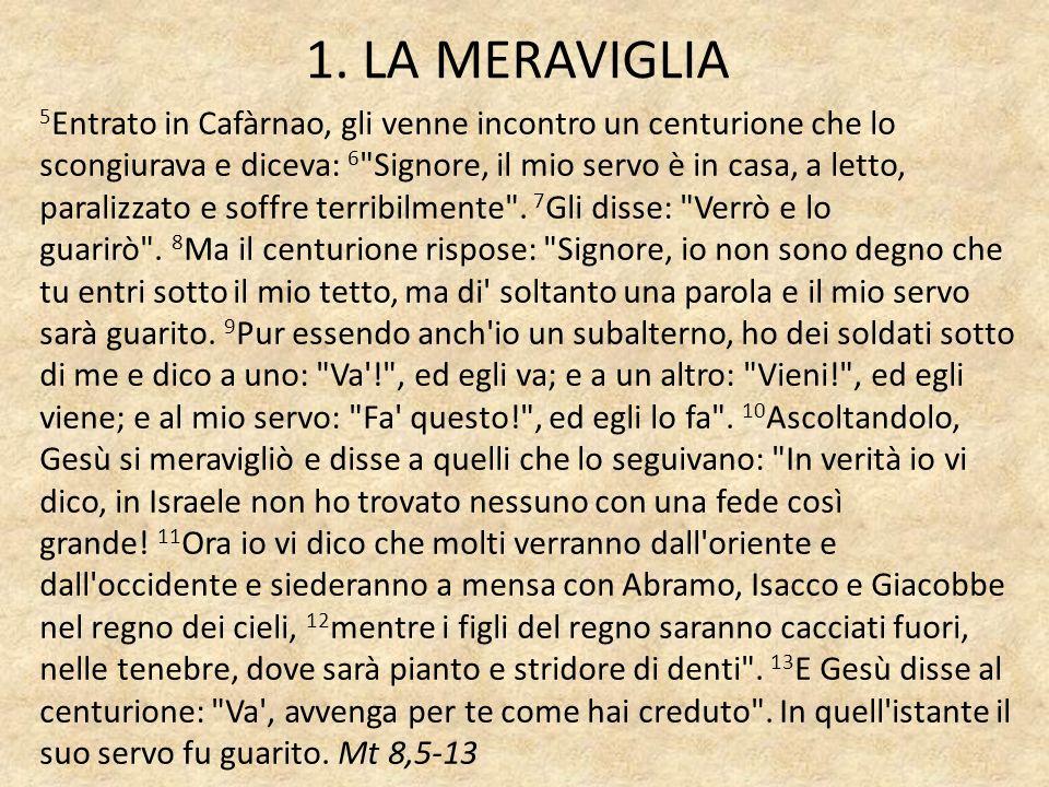 1. LA MERAVIGLIA 5 Entrato in Cafàrnao, gli venne incontro un centurione che lo scongiurava e diceva: 6