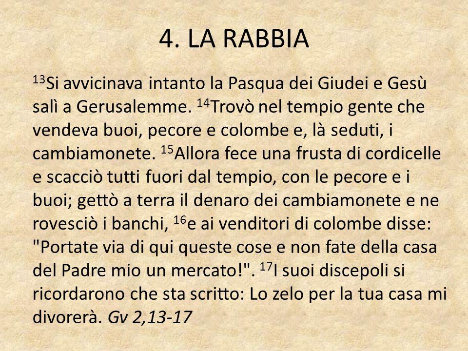 4. LA RABBIA 13 Si avvicinava intanto la Pasqua dei Giudei e Gesù salì a Gerusalemme. 14 Trovò nel tempio gente che vendeva buoi, pecore e colombe e,