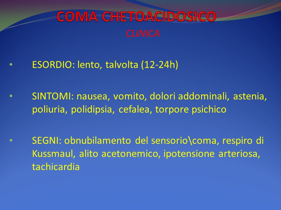CLINICA ESORDIO: lento, talvolta (12-24h) SINTOMI: nausea, vomito, dolori addominali, astenia, poliuria, polidipsia, cefalea, torpore psichico SEGNI: obnubilamento del sensorio\coma, respiro di Kussmaul, alito acetonemico, ipotensione arteriosa, tachicardia