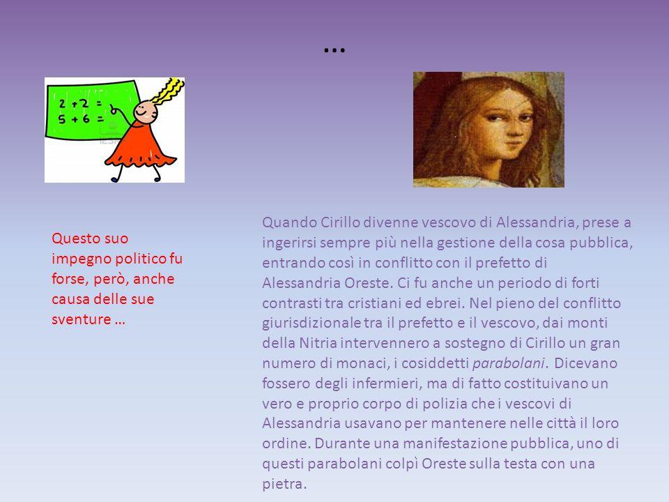 … Questo suo impegno politico fu forse, però, anche causa delle sue sventure … Quando Cirillo divenne vescovo di Alessandria, prese a ingerirsi sempre