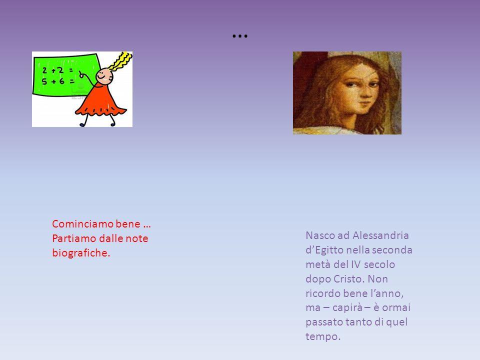 … Cominciamo bene … Partiamo dalle note biografiche. Nasco ad Alessandria dEgitto nella seconda metà del IV secolo dopo Cristo. Non ricordo bene lanno