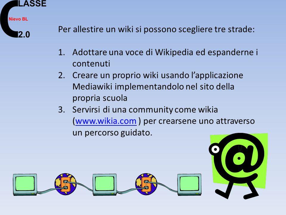 Per allestire un wiki si possono scegliere tre strade: 1.Adottare una voce di Wikipedia ed espanderne i contenuti 2.Creare un proprio wiki usando lapplicazione Mediawiki implementandolo nel sito della propria scuola 3.Servirsi di una community come wikia (www.wikia.com ) per crearsene uno attraverso un percorso guidato.www.wikia.com