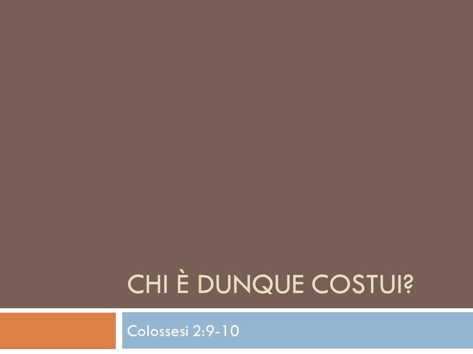 CHI È DUNQUE COSTUI? Colossesi 2:9-10
