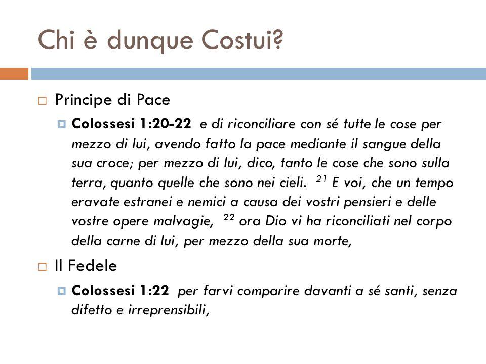 Chi è dunque Costui? Principe di Pace Colossesi 1:20-22 e di riconciliare con sé tutte le cose per mezzo di lui, avendo fatto la pace mediante il sang