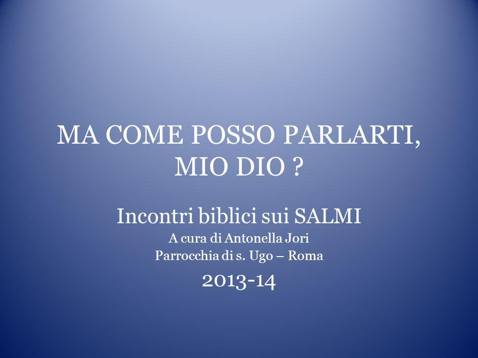 MA COME POSSO PARLARTI, MIO DIO ? Incontri biblici sui SALMI A cura di Antonella Jori Parrocchia di s. Ugo – Roma 2013-14