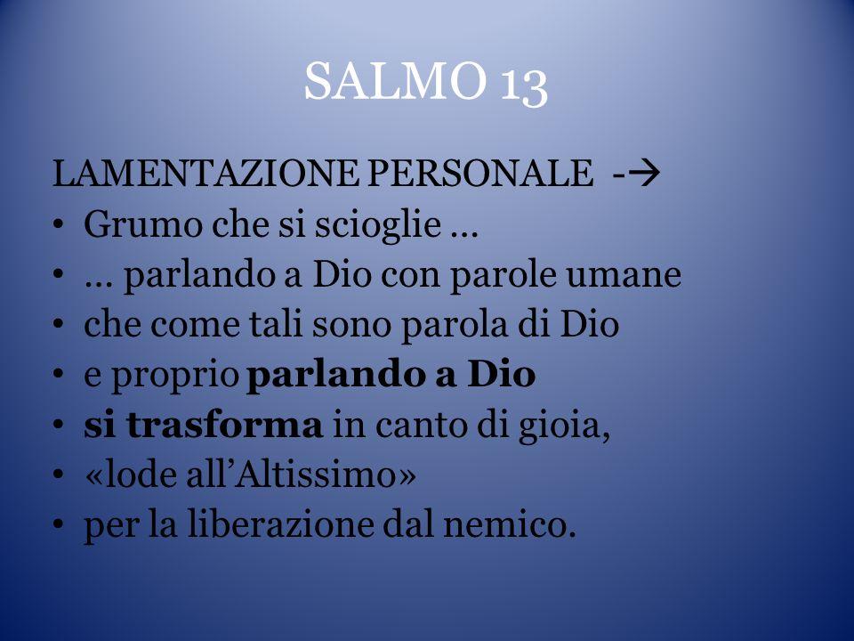 SALMO 13 LAMENTAZIONE PERSONALE - Grumo che si scioglie … … parlando a Dio con parole umane che come tali sono parola di Dio e proprio parlando a Dio