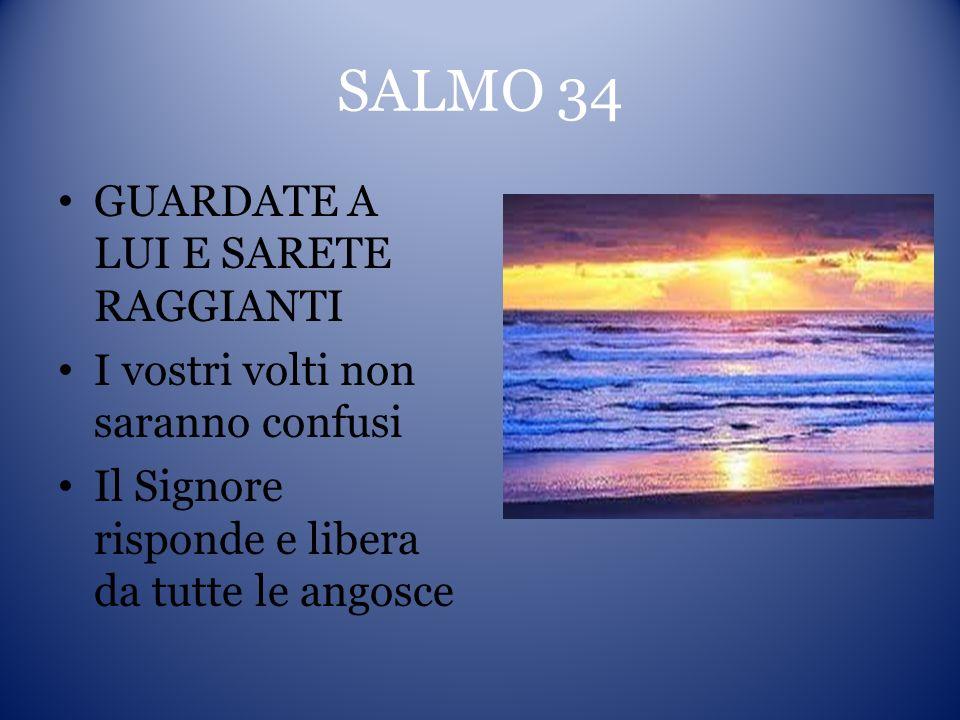 SALMO 34 GUARDATE A LUI E SARETE RAGGIANTI I vostri volti non saranno confusi Il Signore risponde e libera da tutte le angosce