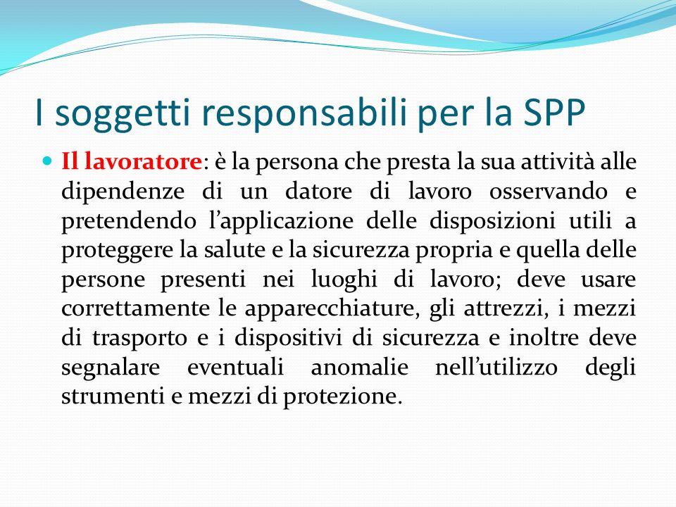 I soggetti responsabili per la SPP Il lavoratore: è la persona che presta la sua attività alle dipendenze di un datore di lavoro osservando e pretende