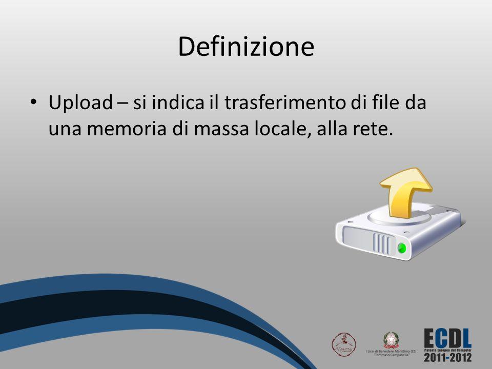 Definizione Upload – si indica il trasferimento di file da una memoria di massa locale, alla rete.