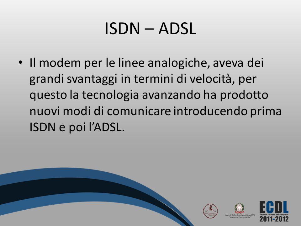 ISDN – ADSL Il modem per le linee analogiche, aveva dei grandi svantaggi in termini di velocità, per questo la tecnologia avanzando ha prodotto nuovi