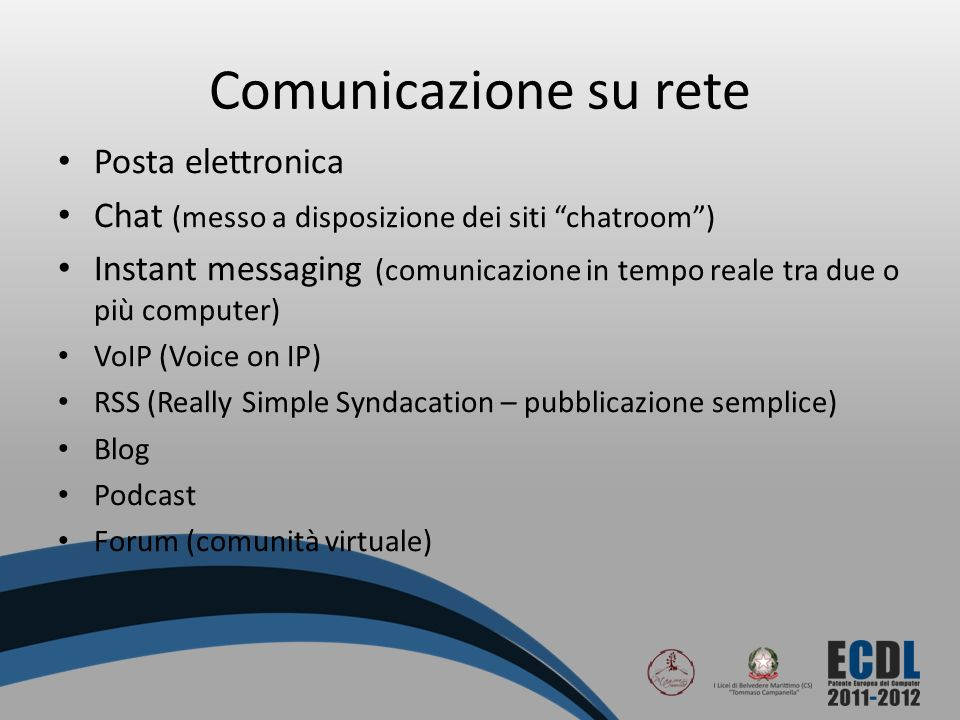 Comunicazione su rete Posta elettronica Chat (messo a disposizione dei siti chatroom) Instant messaging (comunicazione in tempo reale tra due o più computer) VoIP (Voice on IP) RSS (Really Simple Syndacation – pubblicazione semplice) Blog Podcast Forum (comunità virtuale)