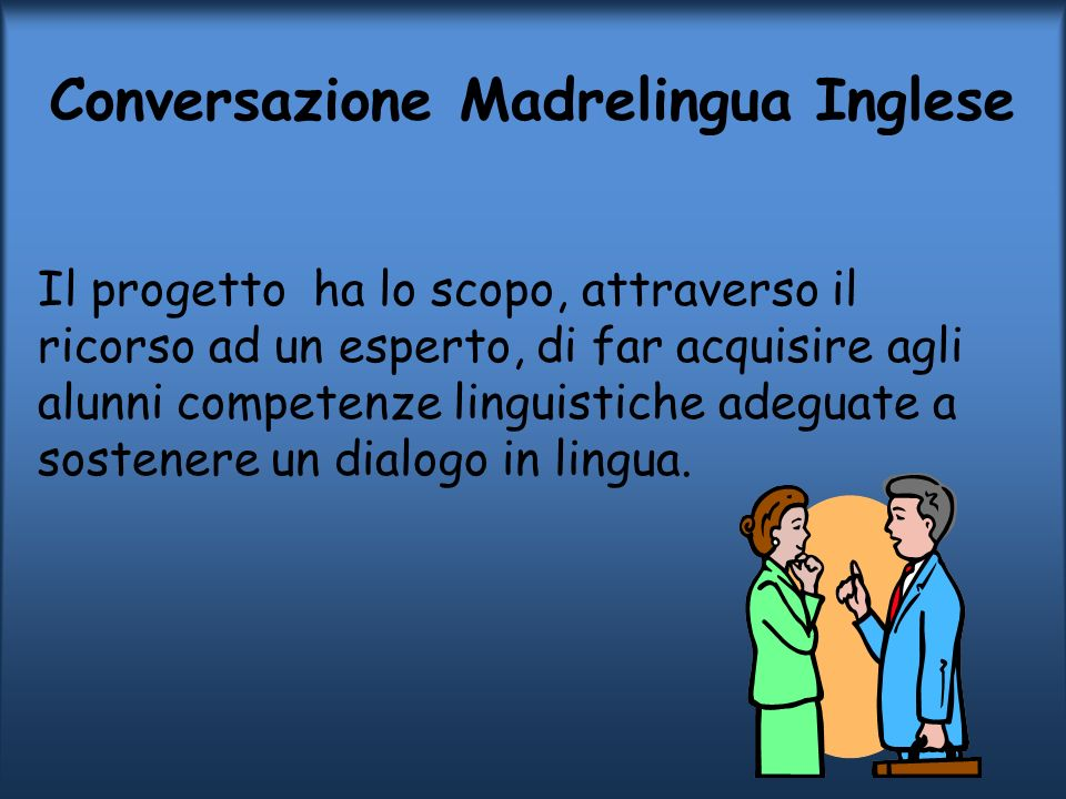 Conversazione Madrelingua Inglese Il progetto ha lo scopo, attraverso il ricorso ad un esperto, di far acquisire agli alunni competenze linguistiche a