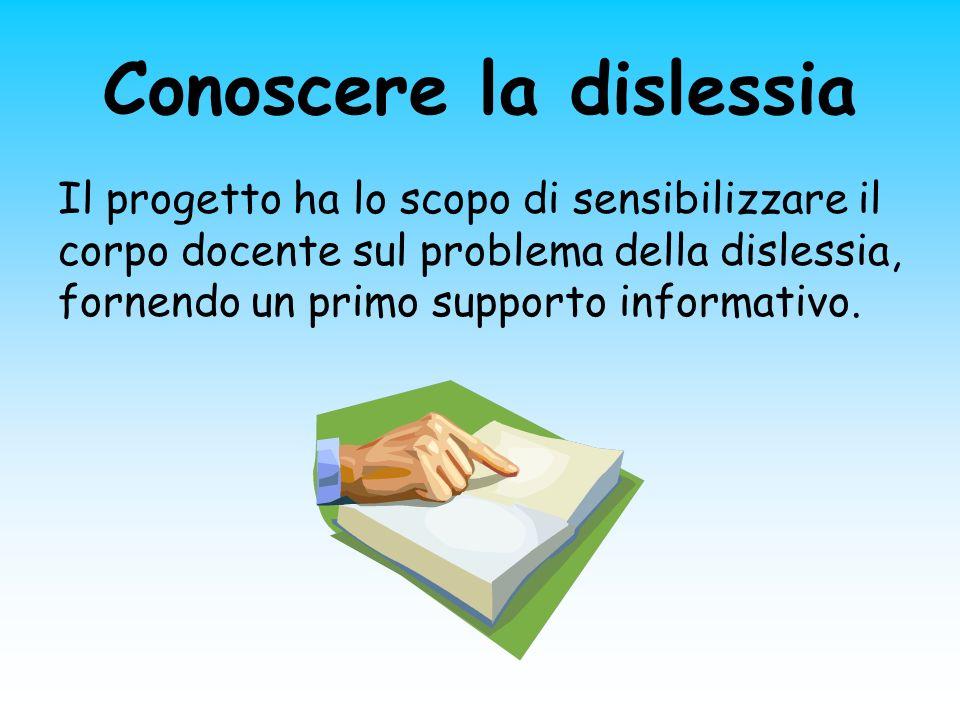Conoscere la dislessia Il progetto ha lo scopo di sensibilizzare il corpo docente sul problema della dislessia, fornendo un primo supporto informativo