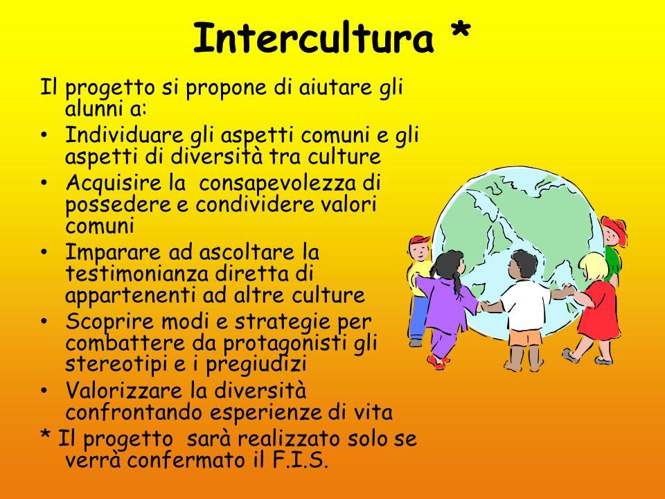 Intercultura * Il progetto si propone di aiutare gli alunni a: Individuare gli aspetti comuni e gli aspetti di diversità tra culture Acquisire la cons