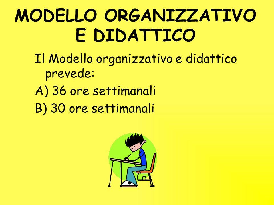 MODELLO ORGANIZZATIVO E DIDATTICO Il Modello organizzativo e didattico prevede: A) 36 ore settimanali B) 30 ore settimanali