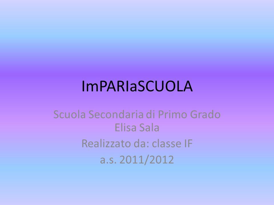 ImPARIaSCUOLA Scuola Secondaria di Primo Grado Elisa Sala Realizzato da: classe IF a.s. 2011/2012