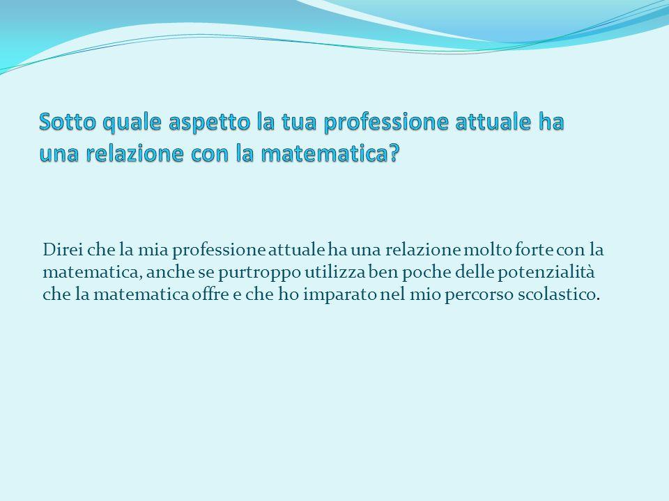 Direi che la mia professione attuale ha una relazione molto forte con la matematica, anche se purtroppo utilizza ben poche delle potenzialità che la m