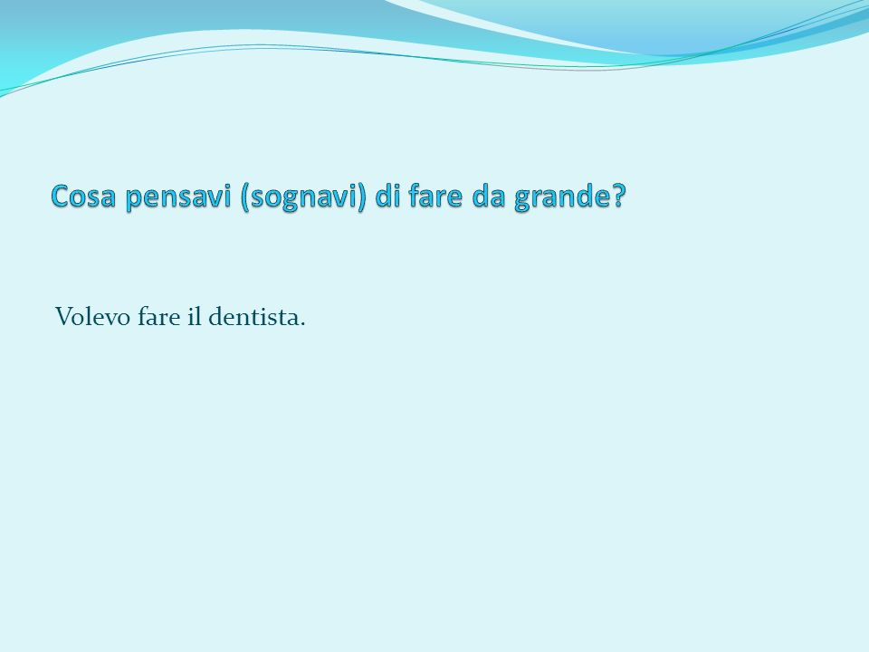Volevo fare il dentista.