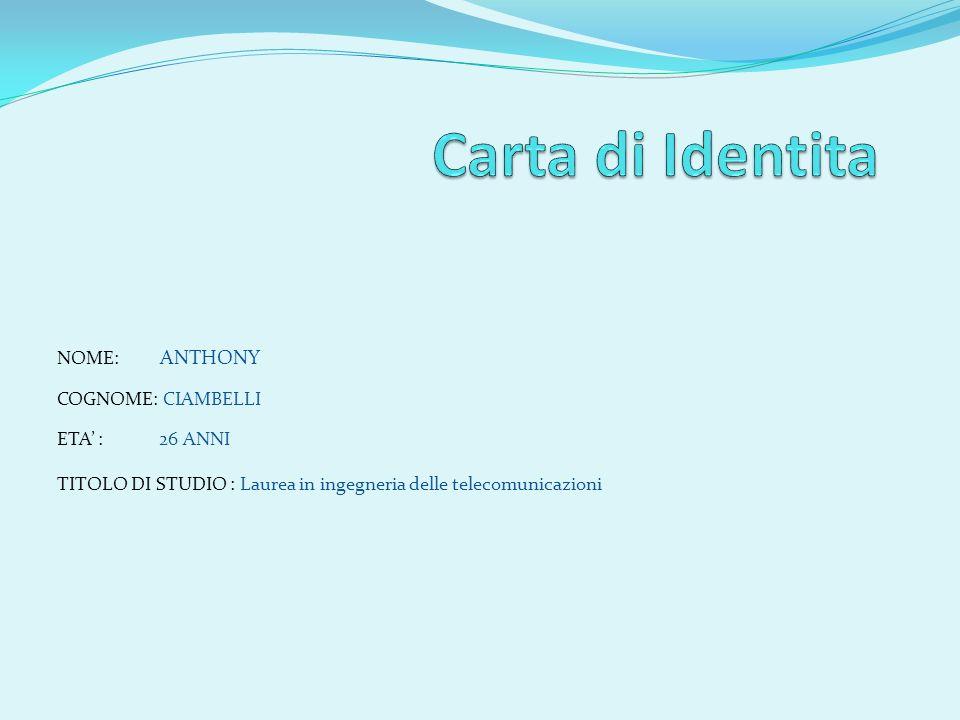 NOME: ANTHONY COGNOME: CIAMBELLI ETA : 26 ANNI TITOLO DI STUDIO : Laurea in ingegneria delle telecomunicazioni