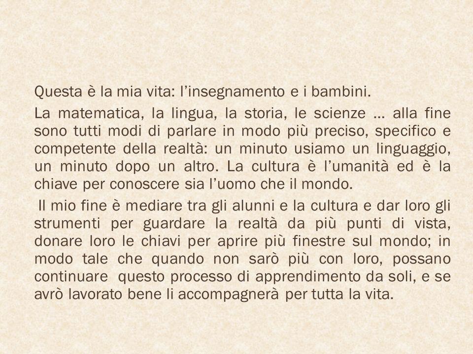 Questa è la mia vita: linsegnamento e i bambini. La matematica, la lingua, la storia, le scienze … alla fine sono tutti modi di parlare in modo più pr