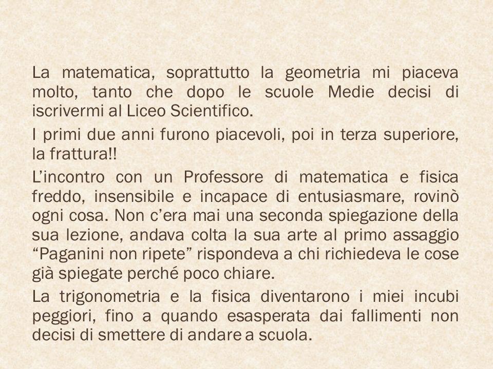 La matematica, soprattutto la geometria mi piaceva molto, tanto che dopo le scuole Medie decisi di iscrivermi al Liceo Scientifico. I primi due anni f