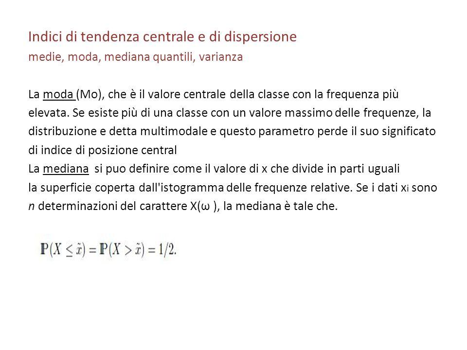 Indici di tendenza centrale e di dispersione medie, moda, mediana quantili, varianza La moda (Mo), che è il valore centrale della classe con la freque