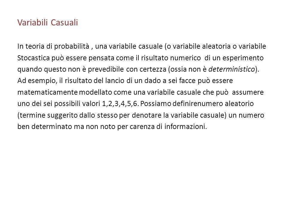 Variabili Casuali In teoria di probabilità, una variabile casuale (o variabile aleatoria o variabile Stocastica può essere pensata come il risultato numerico di un esperimento quando questo non è prevedibile con certezza (ossia non è deterministico).