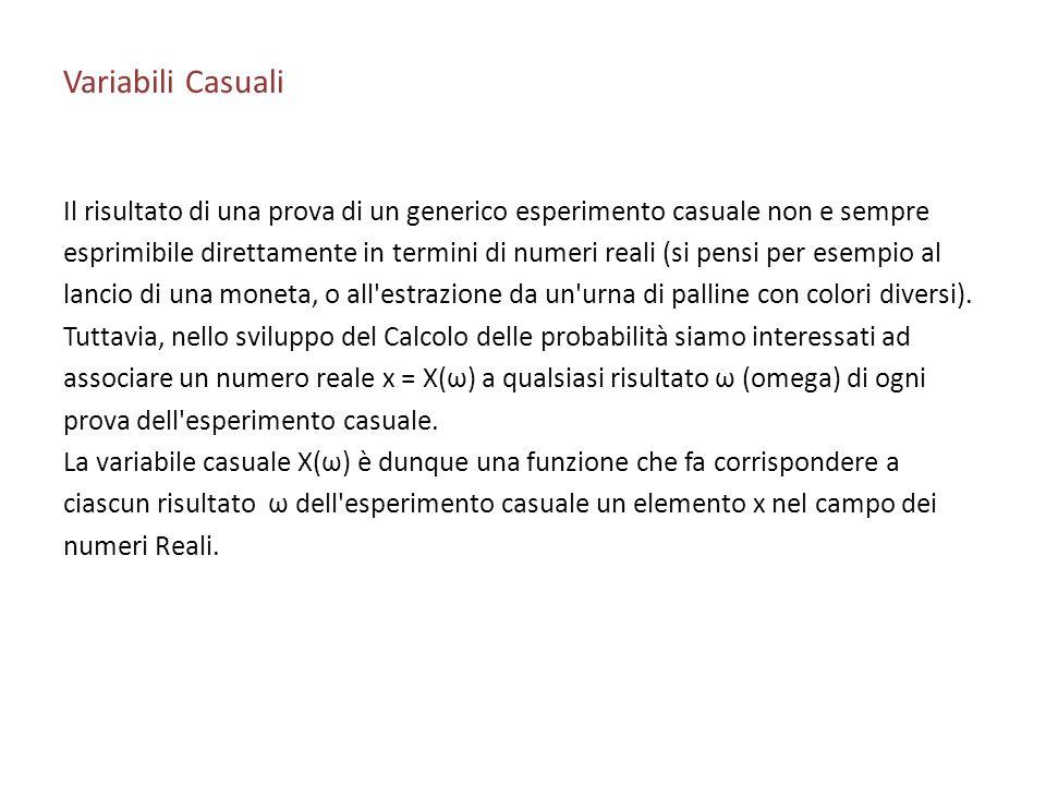 Variabili Casuali Il risultato di una prova di un generico esperimento casuale non e sempre esprimibile direttamente in termini di numeri reali (si pe