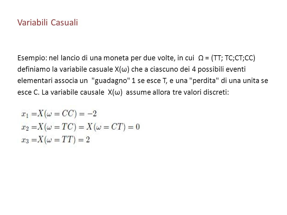 Variabili Casuali Esempio: nel lancio di una moneta per due volte, in cui Ω = (TT; TC;CT;CC) definiamo la variabile casuale X(ω) che a ciascuno dei 4 possibili eventi elementari associa un guadagno 1 se esce T, e una perdita di una unita se esce C.