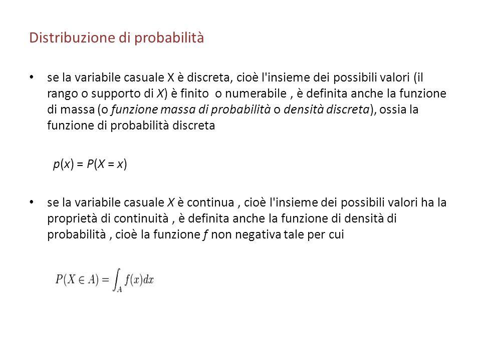 Distribuzione di probabilità se la variabile casuale X è discreta, cioè l insieme dei possibili valori (il rango o supporto di X) è finito o numerabile, è definita anche la funzione di massa (o funzione massa di probabilità o densità discreta), ossia la funzione di probabilità discreta p(x) = P(X = x) se la variabile casuale X è continua, cioè l insieme dei possibili valori ha la proprietà di continuità, è definita anche la funzione di densità di probabilità, cioè la funzione f non negativa tale per cui