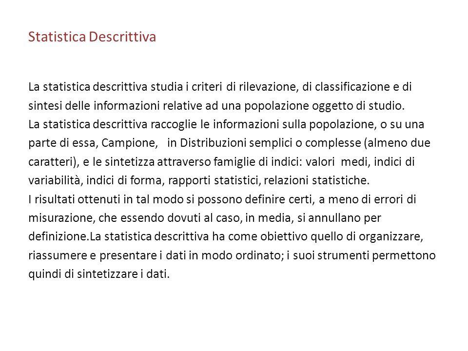 Statistica Descrittiva La statistica descrittiva studia i criteri di rilevazione, di classificazione e di sintesi delle informazioni relative ad una popolazione oggetto di studio.