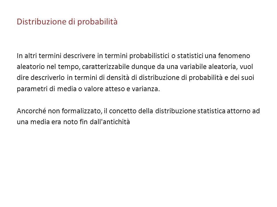 Distribuzione di probabilità In altri termini descrivere in termini probabilistici o statistici una fenomeno aleatorio nel tempo, caratterizzabile dunque da una variabile aleatoria, vuol dire descriverlo in termini di densità di distribuzione di probabilità e dei suoi parametri di media o valore atteso e varianza.